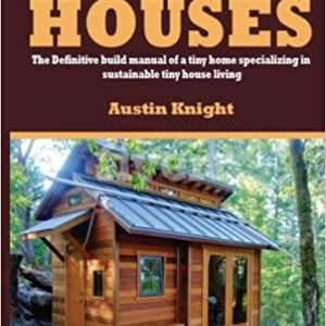 Tiny Houses: The Definitive Build Manual Of A Tiny Home Specializing In Sustainable Tiny House Living 1