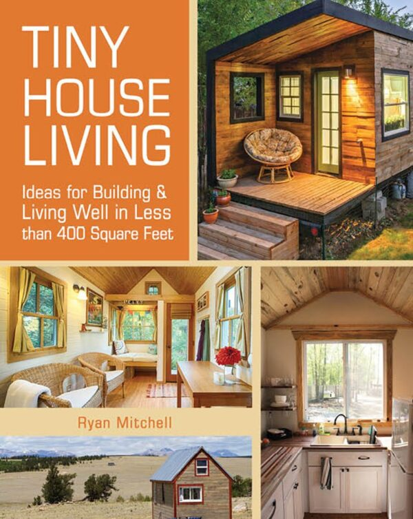 Tiny House Living: Ideas For Building and Living Well In Less than 400 Square Feet 1